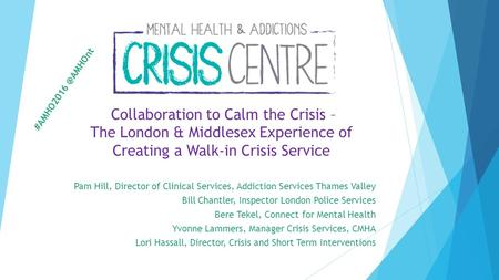 Collaboration to Calm the Crisis – The London & Middlesex Experience of Creating a Walk-in Crisis Service Pam Hill, Director of Clinical Services, Addiction.