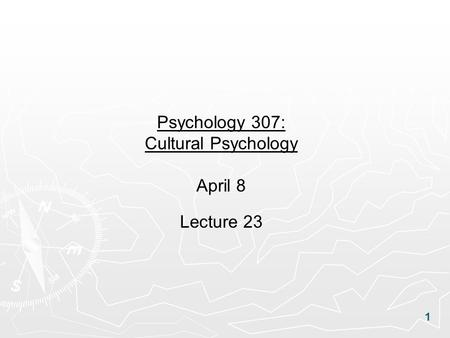 1 Psychology 307: Cultural Psychology April 8 Lecture 23.