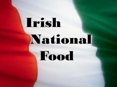 Irish National Food. Irish food is known for the quality and freshness of its ingredients. Most cooking is done without herbs or spices, except for salt.