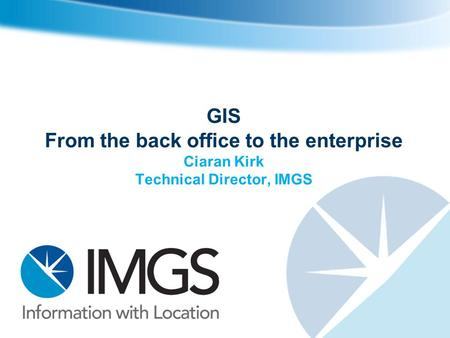 GIS From the back office to the enterprise Ciaran Kirk Technical Director, IMGS.