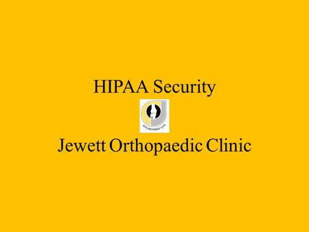 HIPAA Security at Jewett Orthopaedic Clinic. Definition of HIPAA HIPAA : Acronym that stands for the Health Insurance Portability and Accountability Act,