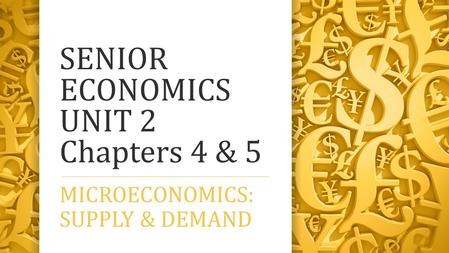 SENIOR ECONOMICS UNIT 2 Chapters 4 & 5 MICROECONOMICS: SUPPLY & DEMAND.