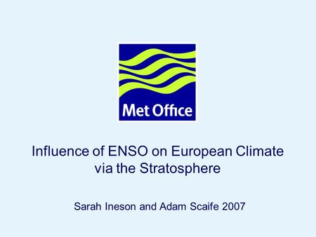 Page 1© Crown copyright 2007 Influence of ENSO on European Climate via the Stratosphere Sarah Ineson and Adam Scaife 2007.