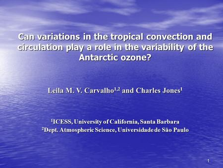 1 Can variations in the tropical convection and circulation play a role in the variability of the Antarctic ozone? Leila M. V. Carvalho 1,2 and Charles.