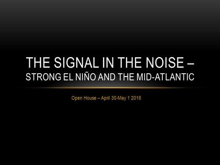 Open House – April 30-May 1 2016 THE SIGNAL IN THE NOISE – STRONG EL NIÑO AND THE MID-ATLANTIC.