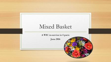 Mixed Basket A WIC in-service in 4 parts June 2016.