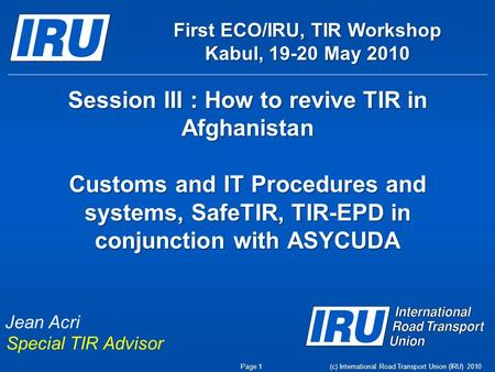Session III : How to revive TIR in Afghanistan Customs and IT Procedures and systems, SafeTIR, TIR-EPD in conjunction with ASYCUDA (c) International Road.