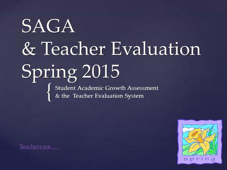 { SAGA & Teacher Evaluation Spring 2015 Student Academic Growth Assessment & the Teacher Evaluation System Teachers are...