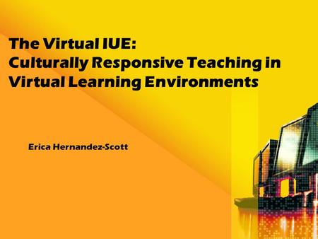 The Virtual IUE: Culturally Responsive Teaching in Virtual Learning Environments Erica Hernandez-Scott.