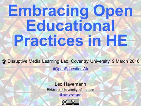 Leo Havemann Birkbeck, University of Embracing Open Educational Practices in Disruptive Media Learning Lab, Coventry University,