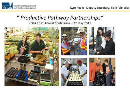 "1 "" Productive Pathway Partnerships"" VISTA 2011 Annual Conference – 22 May 2011 Kym Peake, Deputy Secretary, Skills Victoria."