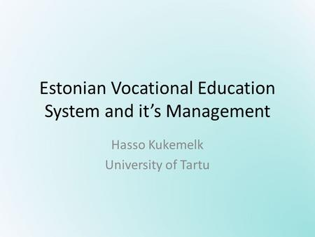 Estonian Vocational Education System and it's Management Hasso Kukemelk University of Tartu.