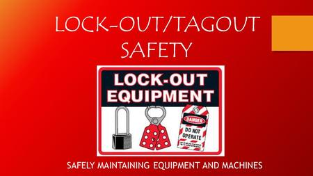 LOCK-OUT/TAGOUT SAFETY SAFELY MAINTAINING EQUIPMENT AND MACHINES.