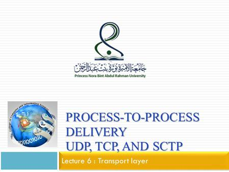 PROCESS-TO-PROCESS DELIVERY UDP, TCP, AND SCTP Lecture 6 : Transport layer.