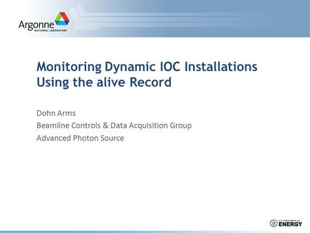 Monitoring Dynamic IOC Installations Using the alive Record Dohn Arms Beamline Controls & Data Acquisition Group Advanced Photon Source.