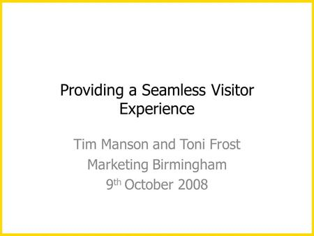 Providing a Seamless Visitor Experience Tim Manson and Toni Frost Marketing Birmingham 9 th October 2008.