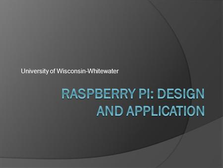 University of Wisconsin-Whitewater. What is a Raspberry Pi?  Low cost, ARM based computer the size of a credit card  Uses SD card for persistent storage.