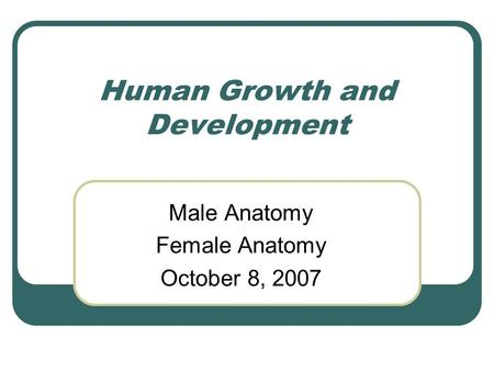 Human Growth and Development Male Anatomy Female Anatomy October 8, 2007.