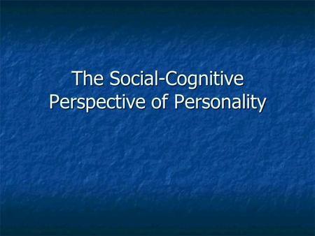 The Social-Cognitive Perspective of Personality. Social Cognitive Theory Our personality is how we INTERPRET and RESPOND TO external events. Our personality.