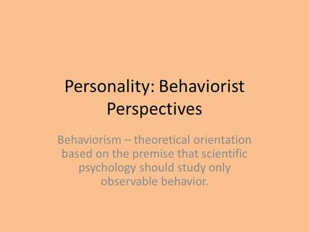 Personality: Behaviorist Perspectives Behaviorism – theoretical orientation based on the premise that scientific psychology should study only observable.
