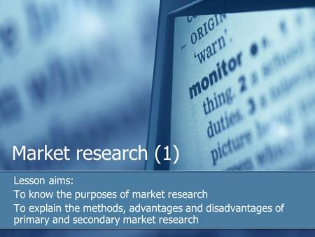 Market research (1) Lesson aims: To know the purposes of market research To explain the methods, advantages and disadvantages of primary and secondary.