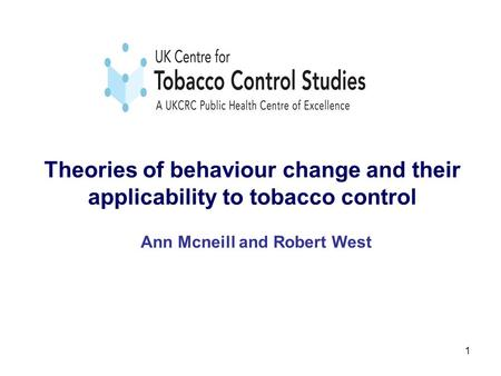 1 Theories of behaviour change and their applicability to tobacco control Ann Mcneill and Robert West.