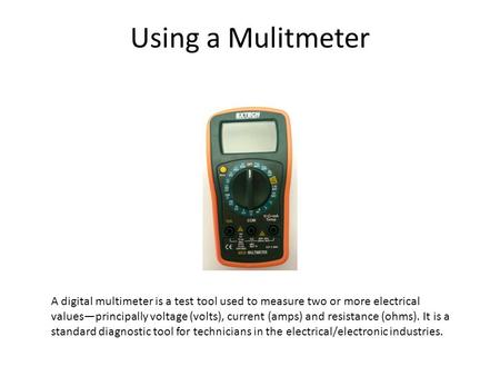 Using a Mulitmeter A digital multimeter is a test tool used to measure two or more electrical values—principally voltage (volts), current (amps) and resistance.