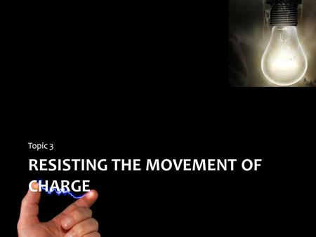 RESISTING THE MOVEMENT OF CHARGE Topic 3. Resisting Movement of a Charge Resistance is a property of a substance that hinders motion of electric charge.