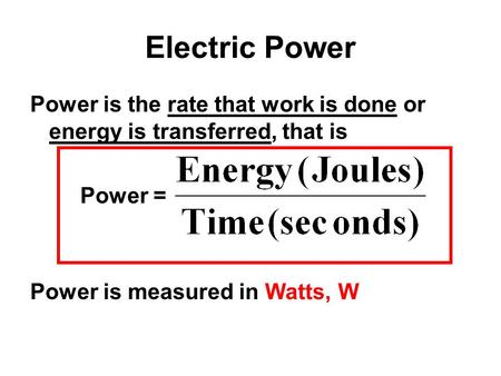 Electric Power Power is the rate that work is done or energy is transferred, that is Power = Power is measured in Watts, W.