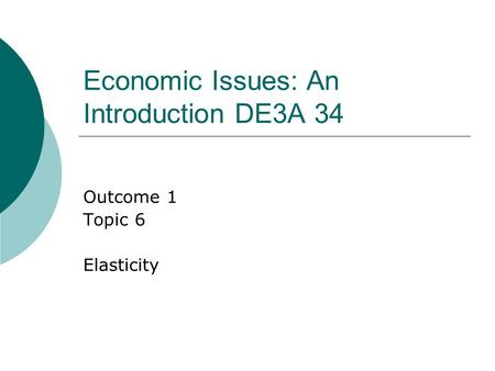 Economic Issues: An Introduction DE3A 34 Outcome 1 Topic 6 Elasticity.