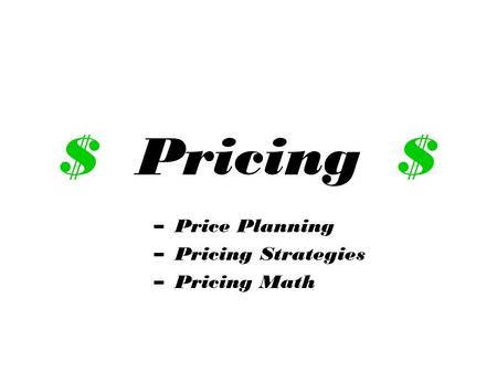 $ Pricing $ –Price Planning –Pricing Strategies –Pricing Math.
