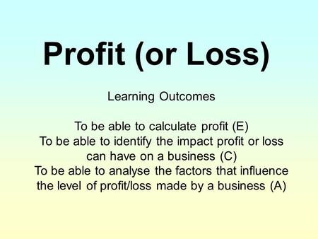 Profit (or Loss) Learning Outcomes To be able to calculate profit (E) To be able to identify the impact profit or loss can have on a business (C) To be.