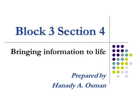Block 3 Section 4 Bringing information to life Prepared by Hanady A. Osman.