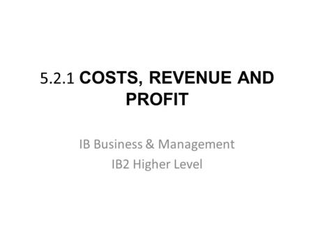 5.2.1 COSTS, REVENUE AND PROFIT IB Business & Management IB2 Higher Level.