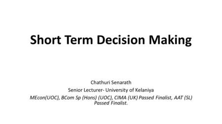 Short Term Decision Making Chathuri Senarath Senior Lecturer- University of Kelaniya MEcon(UOC), BCom Sp (Hons) (UOC), CIMA (UK) Passed Finalist, AAT (SL)