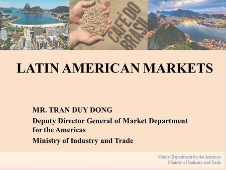 LATIN AMERICAN MARKETS MR. TRAN DUY DONG Deputy Director General of Market Department for the Americas Ministry of Industry and Trade.
