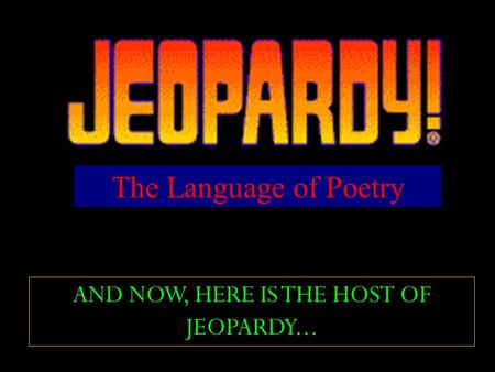 AND NOW, HERE IS THE HOST OF JEOPARDY... The Language of Poetry.