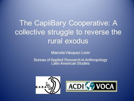 The CapiiBary Cooperative: A collective struggle to reverse the rural exodus Marcela Vásquez-León Bureau of Applied Research in Anthropology Latin American.