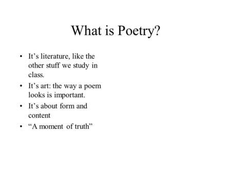 "What is Poetry? It's literature, like the other stuff we study in class. It's art: the way a poem looks is important. It's about form and content ""A moment."
