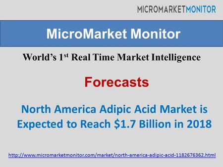 World's 1 st Real Time Market Intelligence North America Adipic Acid Market is Expected to Reach $1.7 Billion in 2018 MicroMarket Monitor Forecasts
