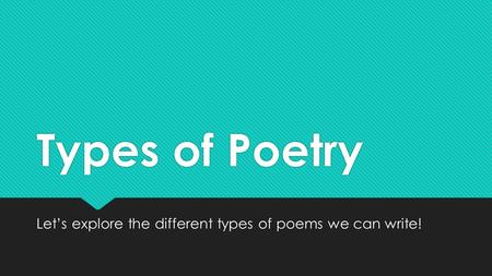 Types of Poetry Let's explore the different types of poems we can write!