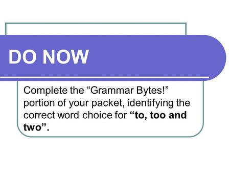 "DO NOW Complete the ""Grammar Bytes!"" portion of your packet, identifying the correct word choice for ""to, too and two""."