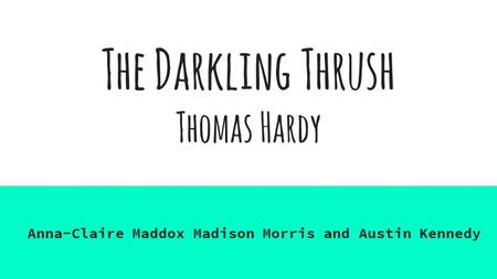 The Darkling Thrush Thomas Hardy Anna-Claire Maddox Madison Morris and Austin Kennedy.