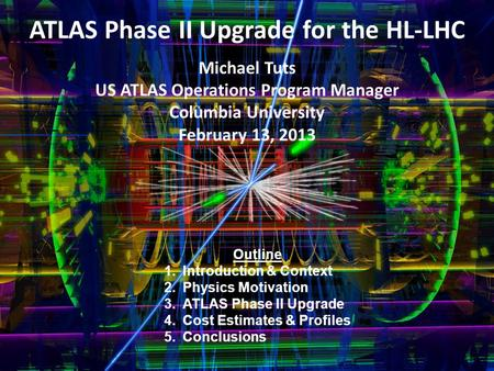 ATLAS Phase II Upgrade for the HL-LHC Michael Tuts US ATLAS Operations Program Manager Columbia University February 13, 2013 Outline 1.Introduction & Context.