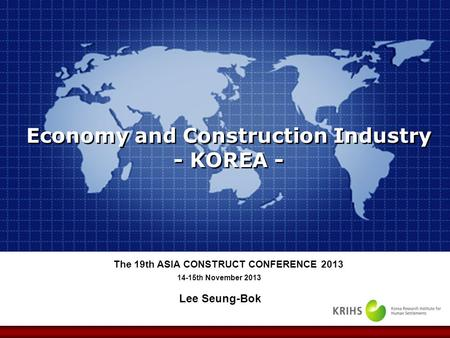 Lee Seung-Bok 14-15th November 2013 The 19th ASIA CONSTRUCT CONFERENCE 2013 Economy and Construction Industry - KOREA -