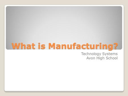 What is Manufacturing? Technology Systems Avon High School.