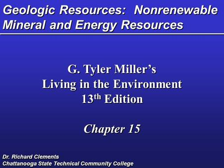 Geologic Resources: Nonrenewable Mineral and Energy Resources G. Tyler Miller's Living in the Environment 13 th Edition Chapter 15 G. Tyler Miller's Living.