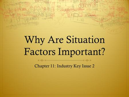 Why Are Situation Factors Important? Chapter 11: Industry Key Issue 2.