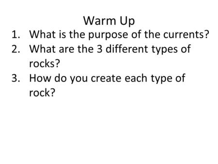 Warm Up 1.What is the purpose of the currents? 2.What are the 3 different types of rocks? 3.How do you create each type of rock?