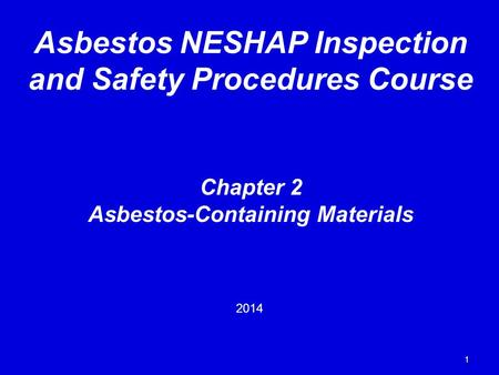 1 Chapter 2 Asbestos-Containing Materials 2014 Asbestos NESHAP Inspection and Safety Procedures Course.